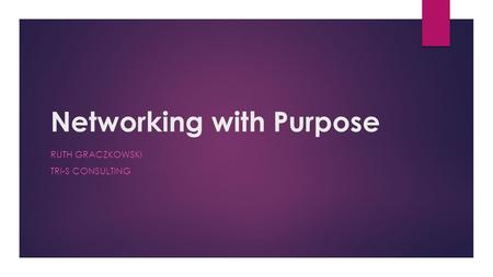 Networking with Purpose RUTH GRACZKOWSKI TRI-S CONSULTING.