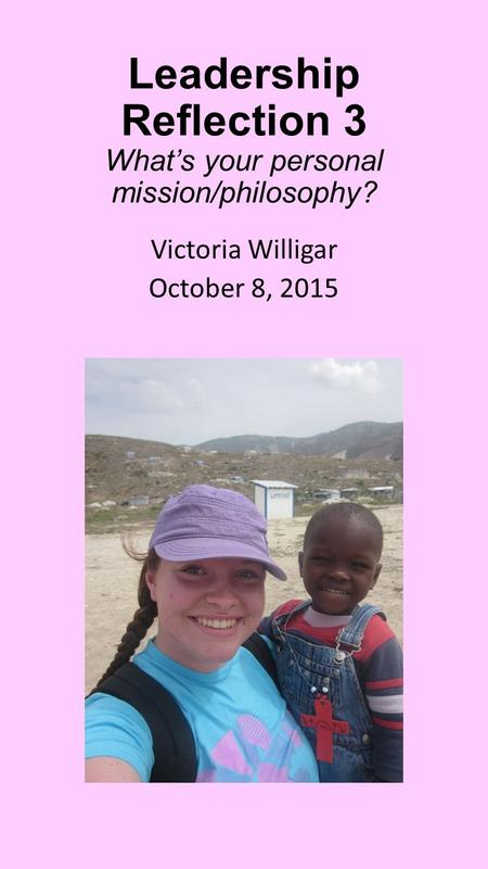 Leadership Reflection 3 What's your personal mission/philosophy? Victoria Willigar October 8, 2015.