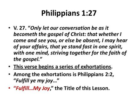 "Philippians 1:27 V. 27. ""Only let our conversation be as it becometh the gospel of Christ: that whether I come and see you, or else be absent, I may hear."
