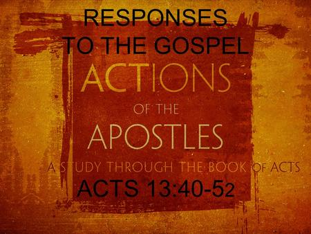 RESPONSES TO THE GOSPEL ACTS 13:40-5 2. THE GOSPEL And though they found in him no guilt worthy of death, they asked Pilate to have him executed. And.