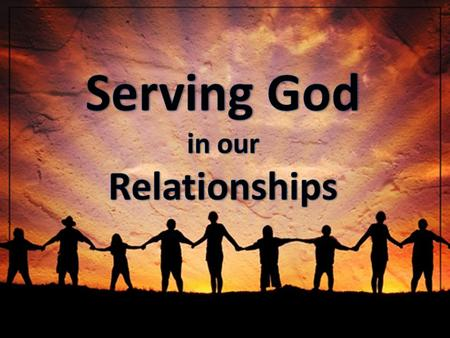 Serving God in our Relationships.
