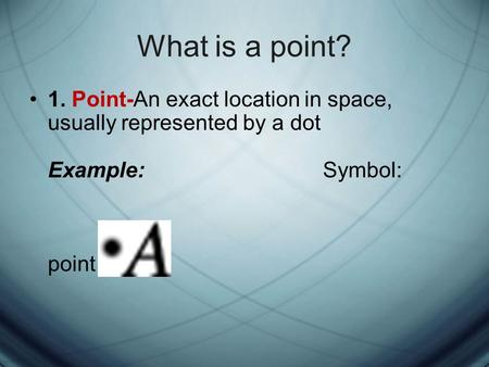 What is a point? 1. Point-An exact location in space, usually represented by a dot Example: Symbol: point A.