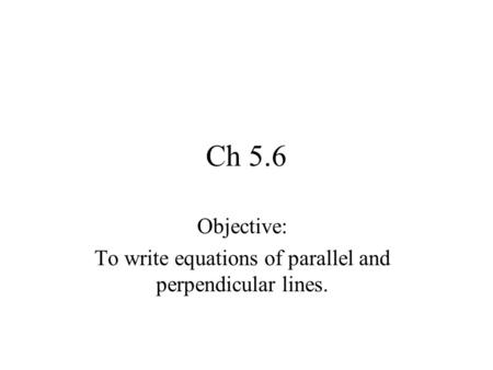 Objective: To write equations of parallel and perpendicular lines.