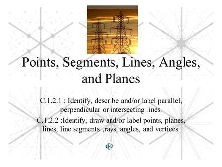 Points, Segments, Lines, Angles, and Planes C.1.2.1 : Identify, describe and/or label parallel, perpendicular or intersecting lines. C.1.2.2 :Identify,