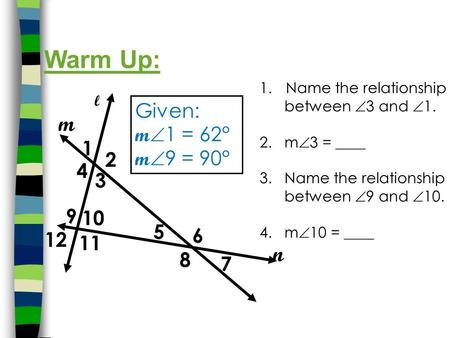 1.Name the relationship between  3 and  1. 2. m  3 = ____ 3. Name the relationship between  9 and  10. 4. m  10 = ____ Warm Up: 1 3 4 5 2 6 8 7 l.