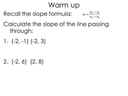 Recall the slope formula: Calculate the slope of the line passing through: 1. (-2, -1) (-2, 3) 2. (-2, 6) (2, 8) Warm up.