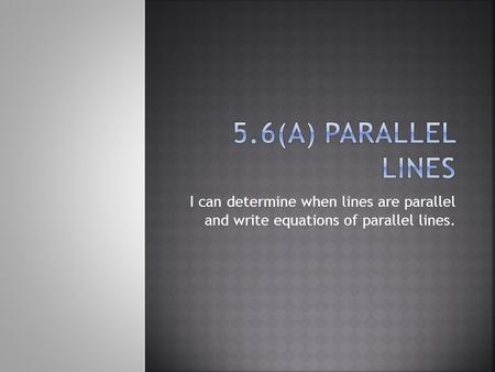 I can determine when lines are parallel and write equations of parallel lines.