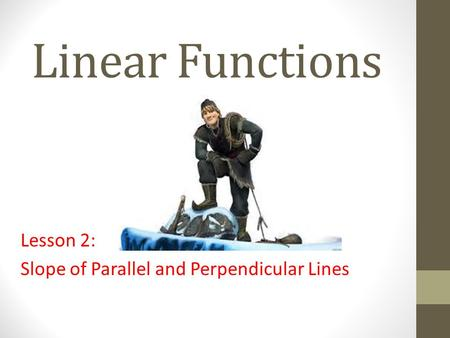 Linear Functions Lesson 2: Slope of Parallel and Perpendicular Lines.