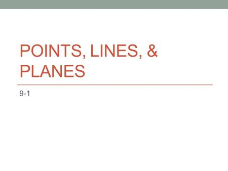 POINTS, LINES, & PLANES 9-1. BASIC GEOMETRIC FIGURES NAMESAMPLESYMBOLDESCRIPTION Point Point ALocation in space Line AB Series of points that extends.