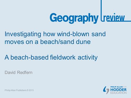 Investigating how wind-blown sand moves on a beach/sand dune A beach-based fieldwork activity David Redfern Philip Allan Publishers © 2015.