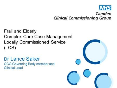 Frail and Elderly Complex Care Case Management Locally Commissioned Service (LCS) D r Lance Saker CCG Governing Body member and Clinical Lead.