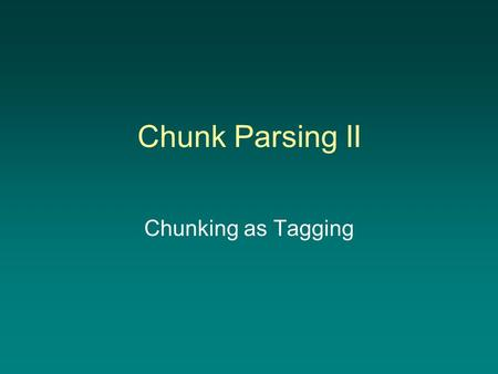 "Chunk Parsing II Chunking as Tagging. Chunk Parsing ""Shallow parsing has become an interesting alternative to full parsing. The main goal of a shallow."