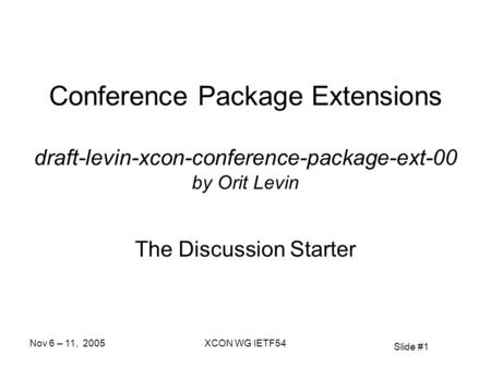 Slide #1 Nov 6 – 11, 2005XCON WG IETF54 Conference Package Extensions draft-levin-xcon-conference-package-ext-00 by Orit Levin The Discussion Starter.