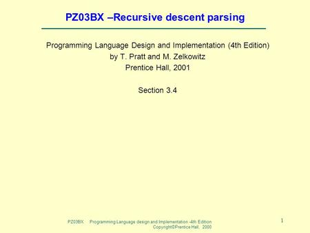 PZ03BX Programming Language design and Implementation -4th Edition Copyright©Prentice Hall, 2000 1 PZ03BX –Recursive descent parsing Programming Language.