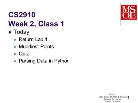 CS2910 Week 2, Class 1 Today Return Lab 1 Muddiest Points Quiz Parsing Data in Python SE-2811 Slide design: Dr. Mark L. Hornick Content: Dr. Hornick Errors: