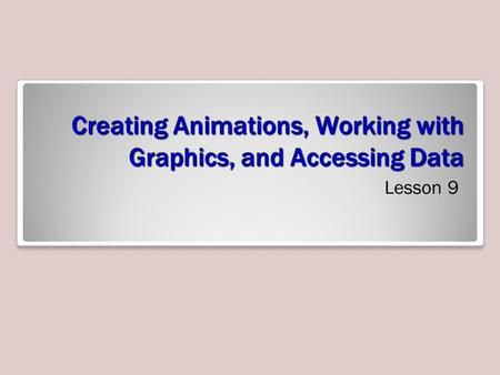 Creating Animations, Working with Graphics, and Accessing Data Lesson 9.