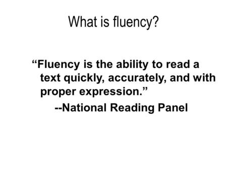 "What is fluency? ""Fluency is the ability to read a text quickly, accurately, and with proper expression."" --National Reading Panel."