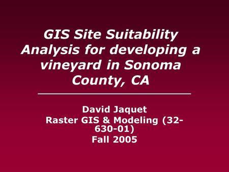 GIS Site Suitability Analysis for developing a vineyard in Sonoma County, CA ____________________________ David Jaquet Raster GIS & Modeling (32- 630-01)