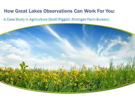 How Great Lakes Observations Can Work For You: A Case Study in Agriculture (Scott Piggott, Michigan Farm Bureau)