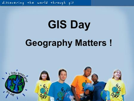 Geography Matters ! GIS Day. Why is Geography Important to You?