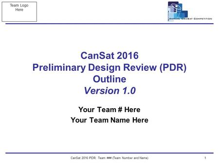 Team Logo Here CanSat 2016 PDR: Team ### (Team Number and Name)1 CanSat 2016 Preliminary Design Review (PDR) Outline Version 1.0 Your Team # Here Your.