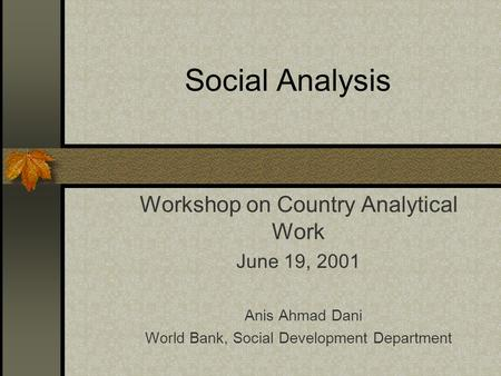 Social Analysis Workshop on Country Analytical Work June 19, 2001 Anis Ahmad Dani World Bank, Social Development Department.