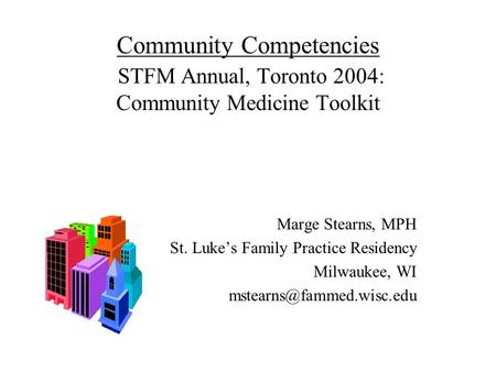 Community Competencies STFM Annual, Toronto 2004: Community Medicine Toolkit Marge Stearns, MPH St. Luke's Family Practice Residency Milwaukee, WI