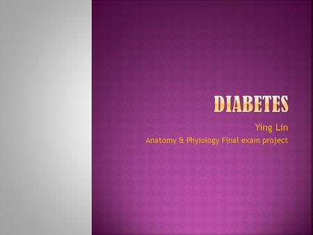 Ying Lin Anatomy & Phyiology Final exam project.  Diabetes is a chronic disease marked by high levels of sugar in the blood.  There are three major.
