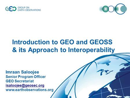 © GEO Secretariat Introduction to GEO and GEOSS & its Approach to Interoperability Imraan Saloojee Senior Program Officer GEO Secretariat