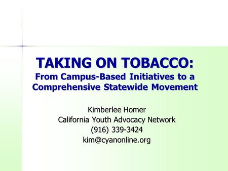 TAKING ON TOBACCO: From <strong>Campus</strong>-Based Initiatives to a Comprehensive Statewide Movement Kimberlee Homer California Youth Advocacy <strong>Network</strong> (916) 339-3424.