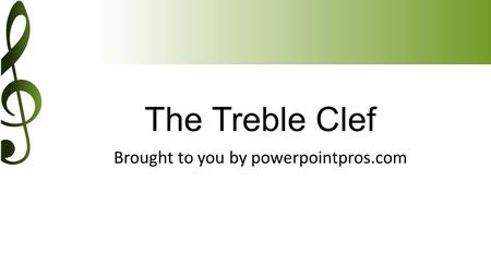 The Treble Clef Brought to you by powerpointpros.com.