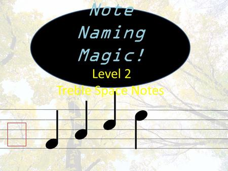 Note Naming Magic! Level 2 Treble Space Notes  Music is written on five lines called a Staff! The staff has five line notes, and four space notes. Line.