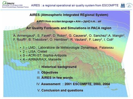 AIRES : a regional operational air quality system from ESCOMPTE Workshop - 21,22 March 2005 Ecole Polytechnique, Palaiseau France AIRES (Atmospheric Integrated.