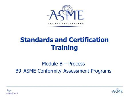 Page  ASME 2015 Standards and Certification Training Module B – Process B9 ASME Conformity Assessment Programs.