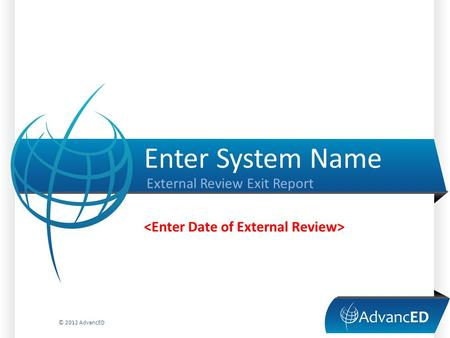 Enter System Name External Review Exit Report © 2012 AdvancED.