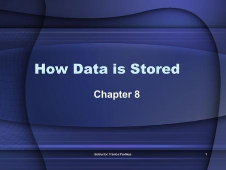 Instructor: Pavlos Pavlikas1 How Data is Stored Chapter 8.
