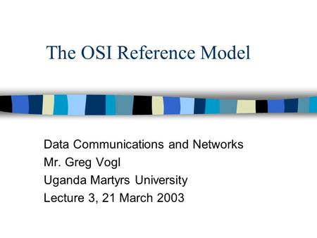 The OSI Reference Model Data Communications and Networks Mr. Greg Vogl Uganda Martyrs University Lecture 3, 21 March 2003.