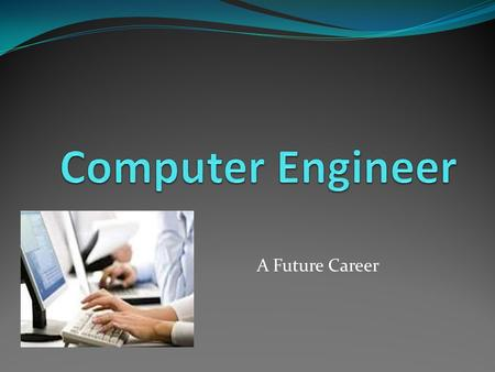 A Future Career. What a computer engineer does. He maintains and updates software, while keeping it user friendly.