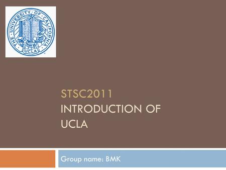 STSC2011 INTRODUCTION OF UCLA Group name: BMK. Overview  Background  History  Faculty  Achievement in Computer Science  Research Highlights  Conclusion.