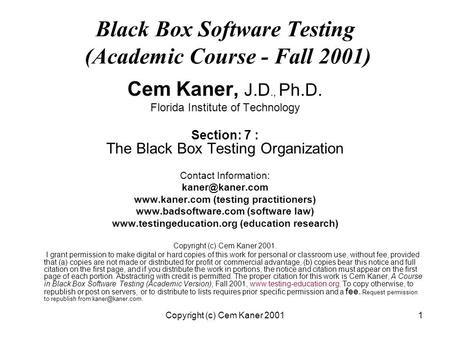 Copyright (c) Cem Kaner 20011 Black Box Software Testing (Academic Course - Fall 2001) Cem Kaner, J.D., Ph.D. Florida Institute of Technology Section: