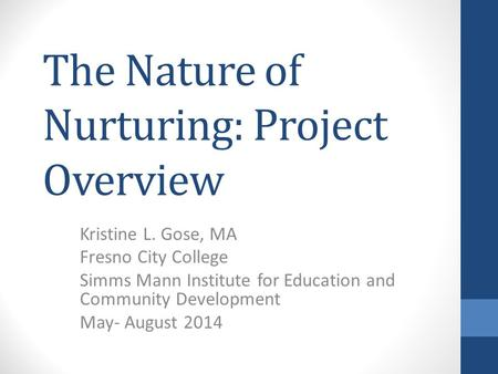 The Nature of Nurturing: Project Overview Kristine L. Gose, MA Fresno City College Simms Mann Institute for Education and Community Development May- August.