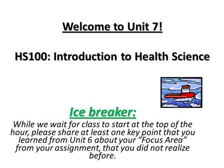 Welcome to Unit 7! HS100: Introduction to Health Science Ice breaker: While we wait for class to start at the top of the hour, please share at least one.