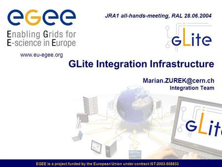 EGEE is a project funded by the European Union under contract IST-2003-508833 GLite Integration Infrastructure Integration Team JRA1.