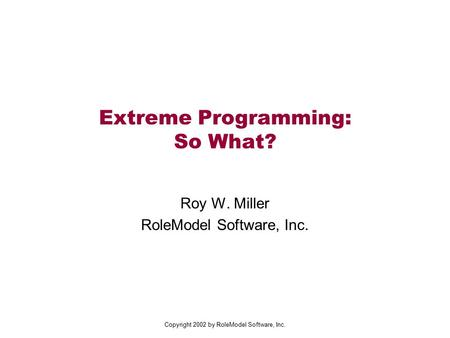 Copyright 2002 by RoleModel Software, Inc. Extreme Programming: So What? Roy W. Miller RoleModel Software, Inc.