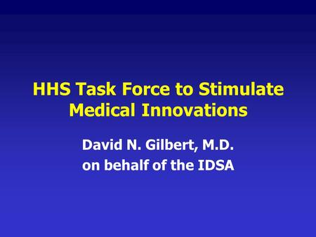 HHS Task Force to Stimulate Medical Innovations David N. Gilbert, M.D. on behalf of the IDSA.