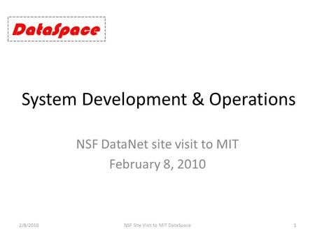 System Development & Operations NSF DataNet site visit to MIT February 8, 2010 2/8/20101NSF Site Visit to MIT DataSpace DataSpace.