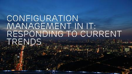 Slide title 70 pt CAPITALS Slide subtitle minimum 30 pt Configuration Management IN IT: Responding to current trends.