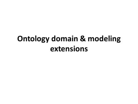 Ontology domain & modeling extensions. Modeling enhancements: overview Enhancements: – Increased expressivity in ontology – Increased expressivity in.