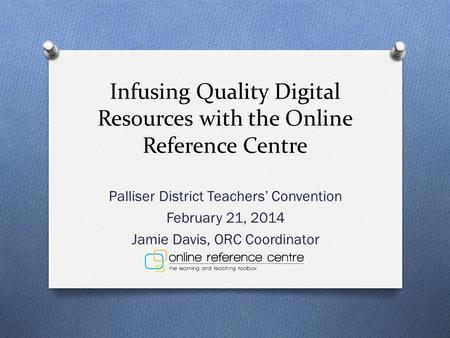 Infusing Quality Digital Resources with the Online Reference Centre Palliser District Teachers' Convention February 21, 2014 Jamie Davis, ORC Coordinator.