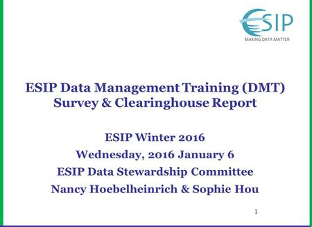 ESIP Data Management Training (DMT) Survey & Clearinghouse Report ESIP Winter 2016 Wednesday, 2016 January 6 ESIP Data Stewardship Committee Nancy Hoebelheinrich.